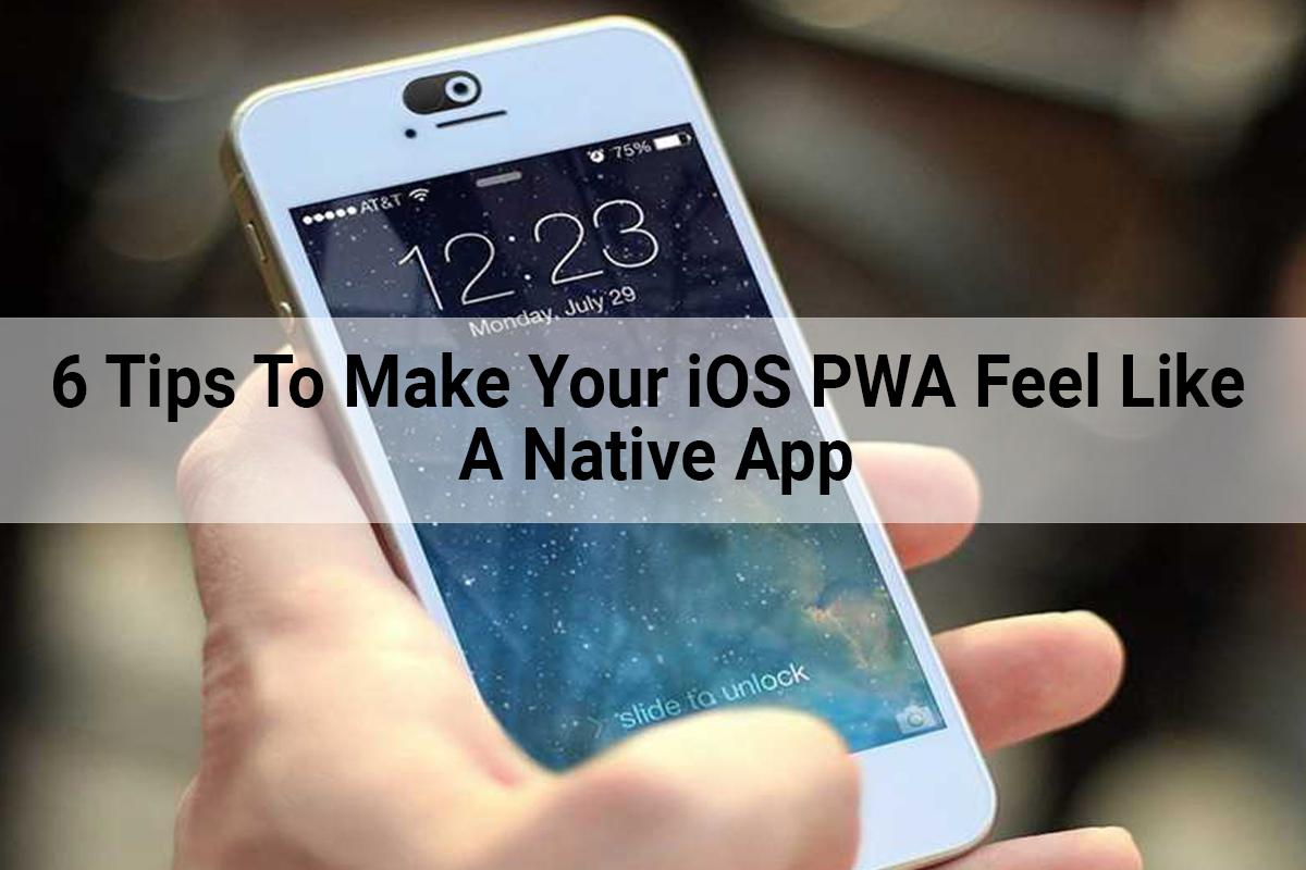 6 Tips To Make Your iOS PWA Feel Like A Native App