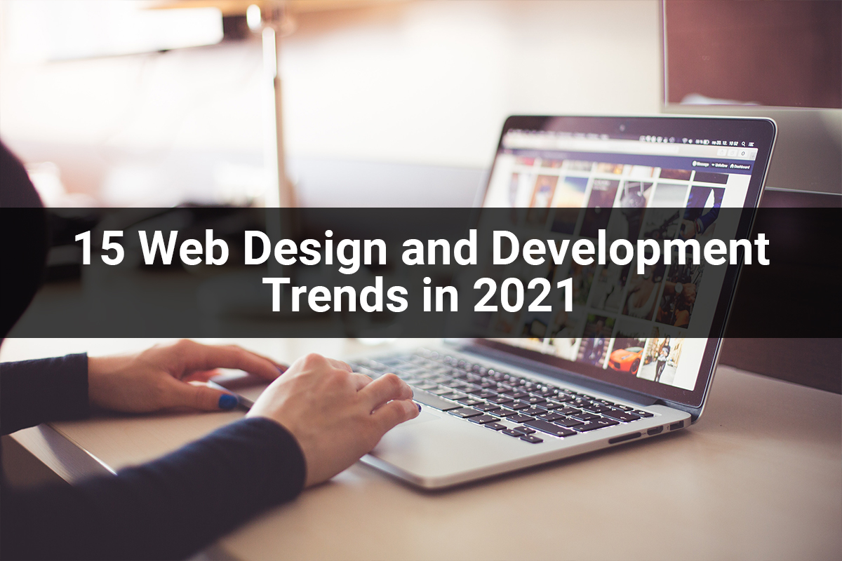 15 Web Design and Development Trends to Watch Out for in 2021
