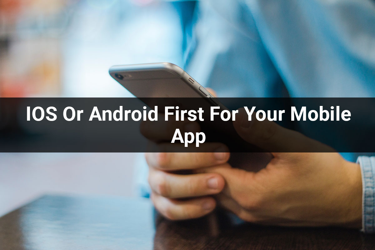 IOS Or Android First For Your Mobile App