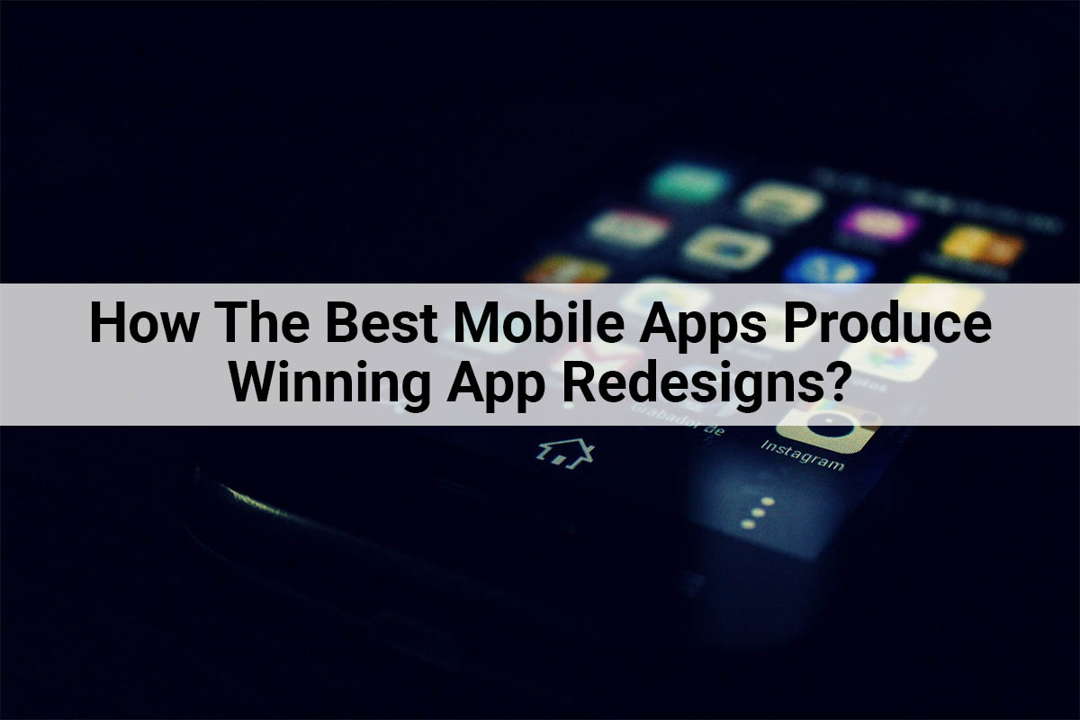 How The Best Mobile Apps Produce Winning App Redesign?