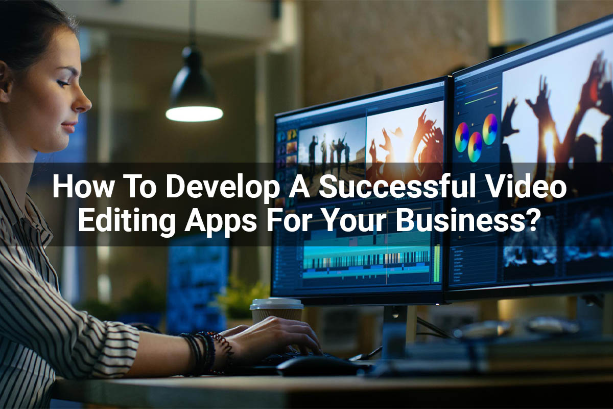 How To Develop A Successful Video Editing Apps For Your Business?