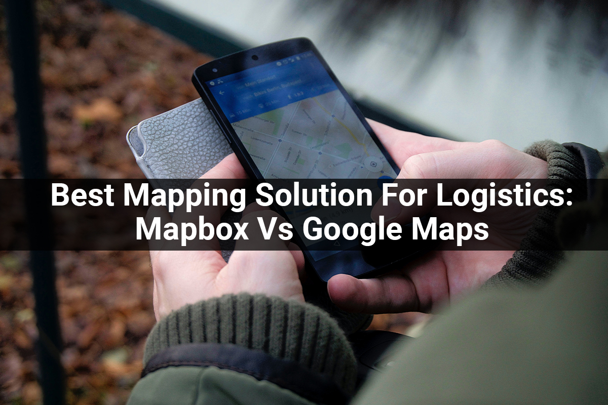 Best Mapping Solution For Logistics: Mapbox Vs Google Maps