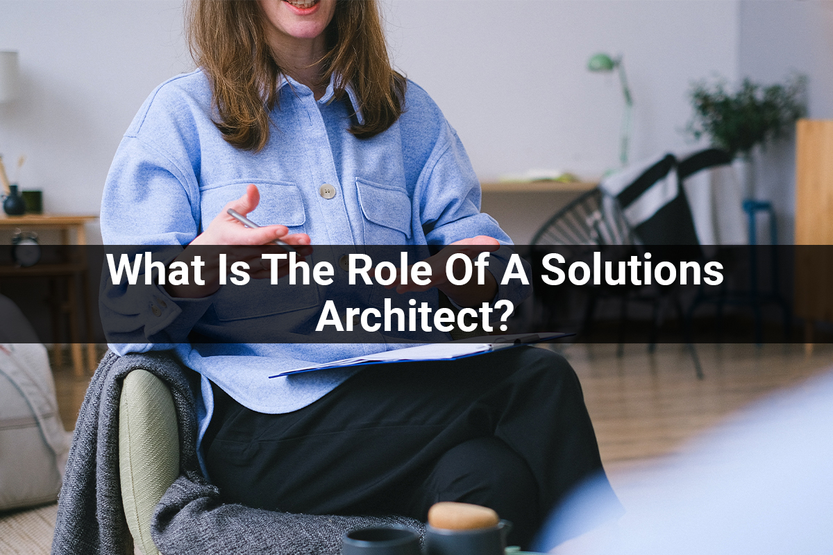 What Is The Role Of A Solutions Architect: Importance, Required Skills, Responsibilities?