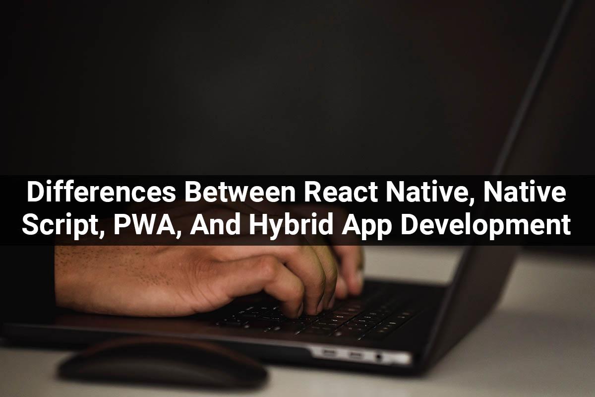 Differences Between React Native, Native Script, PWA, And Hybrid Apps Cross-Platform Development