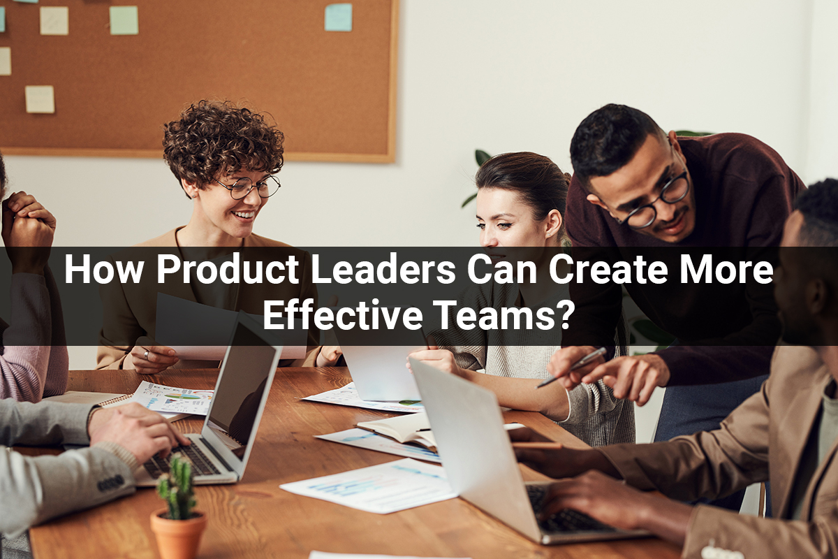 Why Collaboration Doesn't Work: How Product Leaders Can Create More Effective Teams?