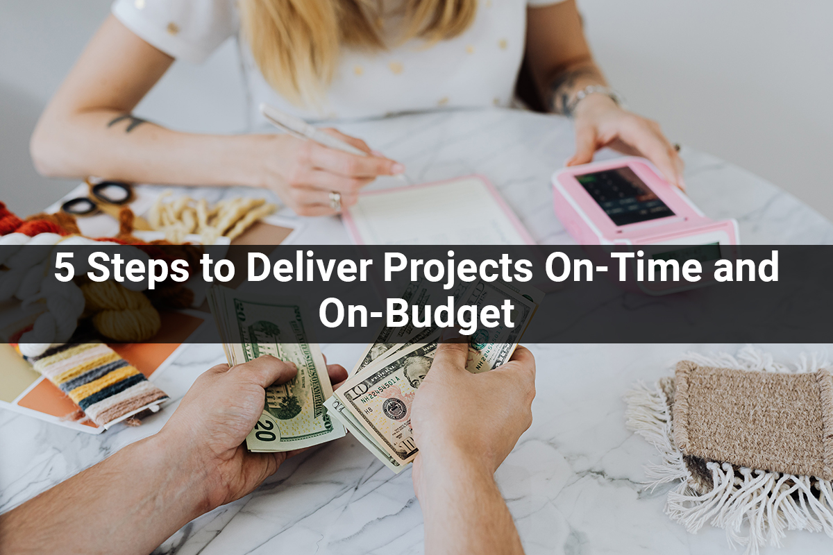 5 Steps to Deliver Projects On-Time and On-Budget