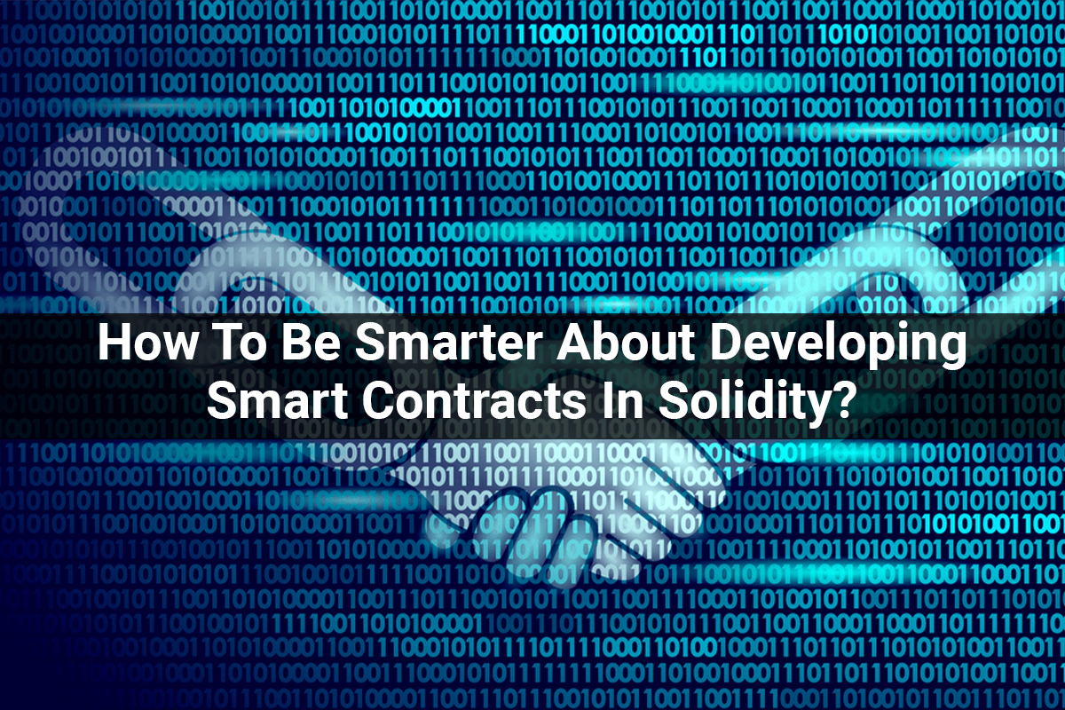 How To Be Smarter About Developing Smart Contracts In Solidity