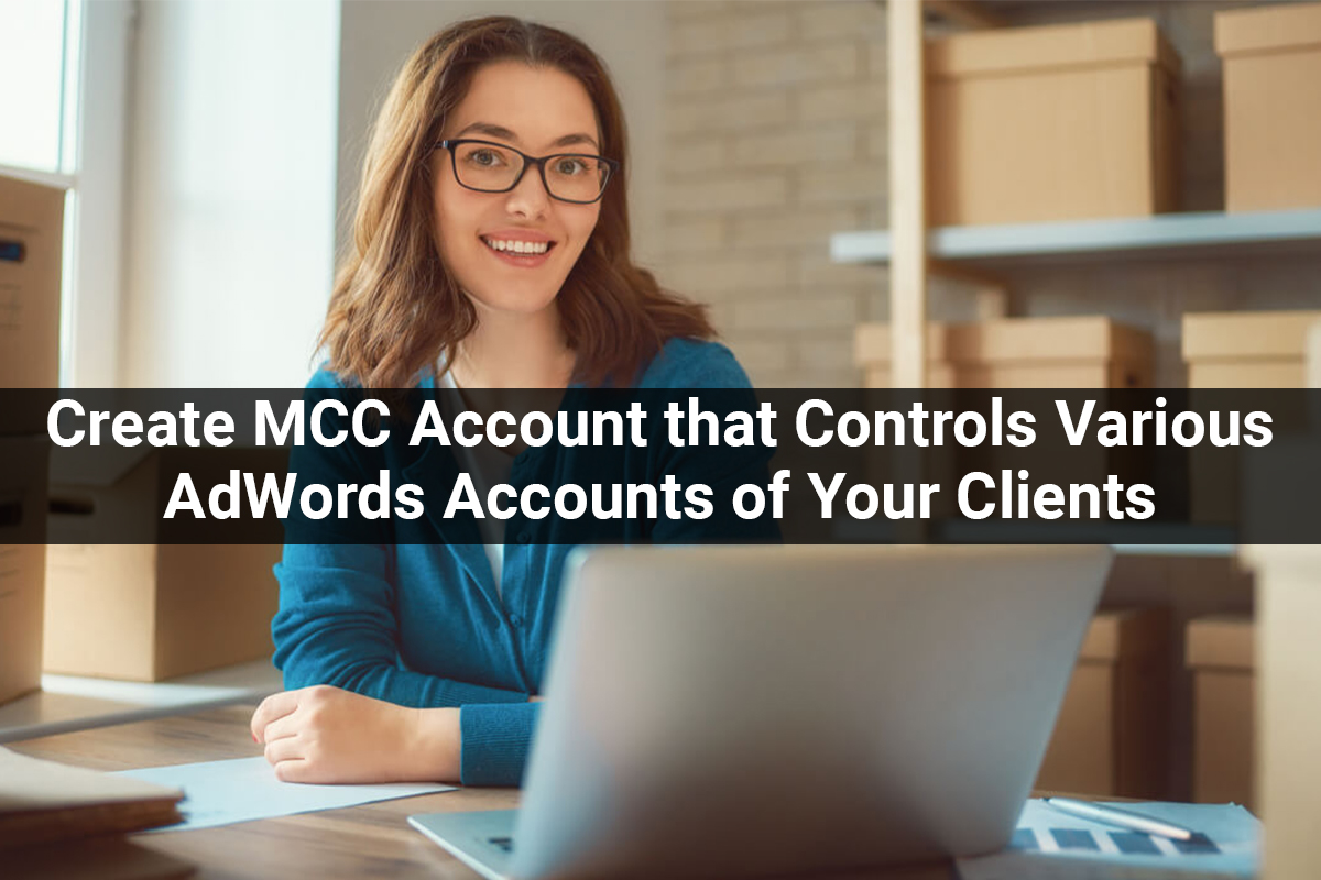 MCC Account that Controls Various AdWords Accounts of Your Clients